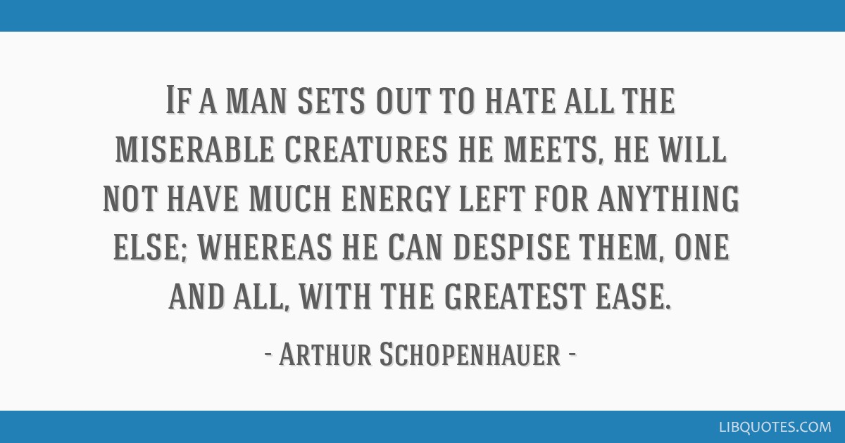 If a man sets out to hate all the miserable creatures he meets, he will not have much energy left for anything else; whereas he can despise them, one ...
