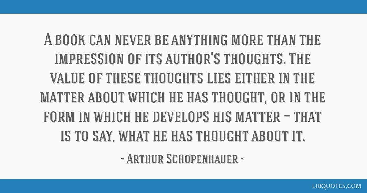 A book can never be anything more than the impression of its author's thoughts. The value of these thoughts lies either in the matter about which he...