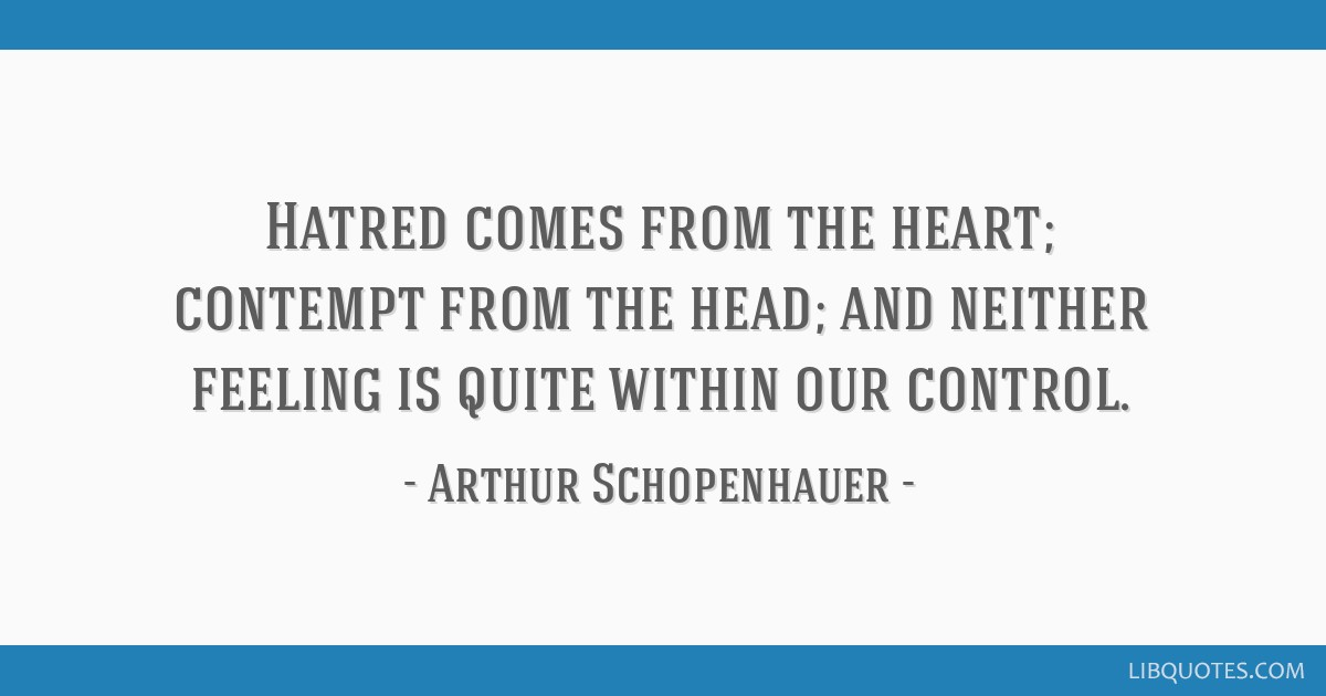 Hatred comes from the heart; contempt from the head; and neither feeling is quite within our control.