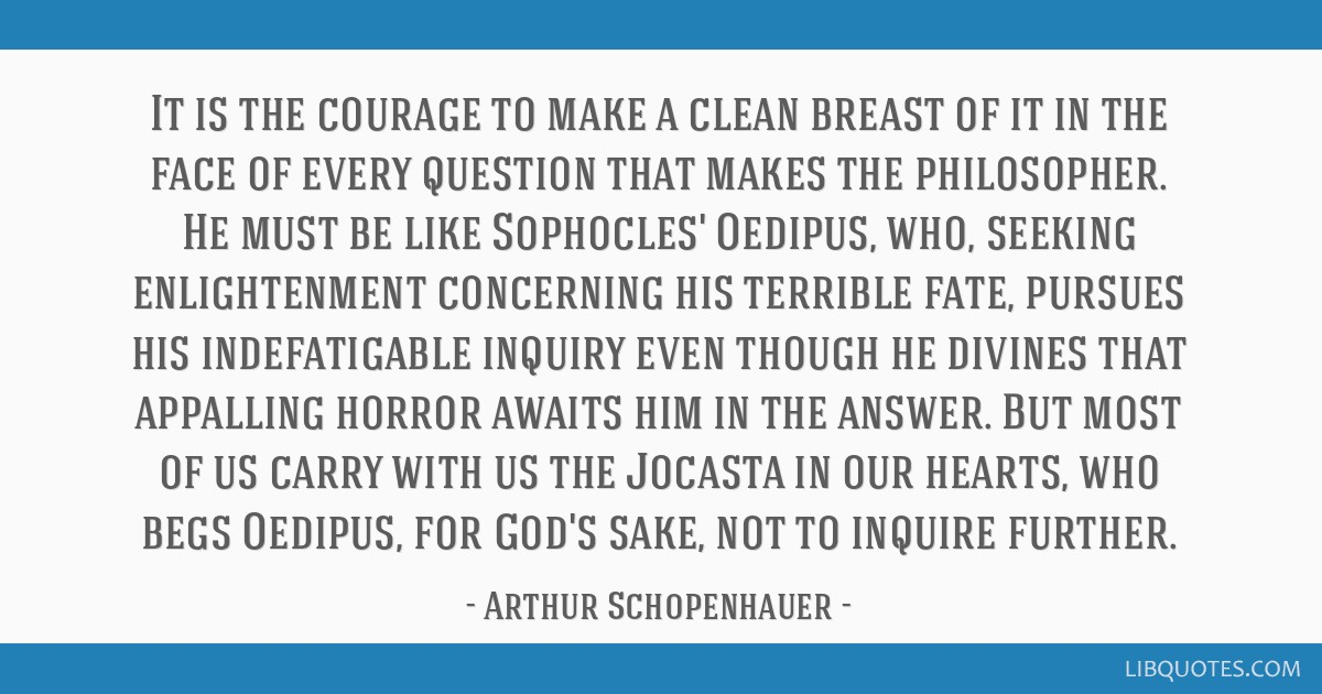 It is the courage to make a clean breast of it in the face of every question that makes the philosopher. He must be like Sophocles' Oedipus, who,...