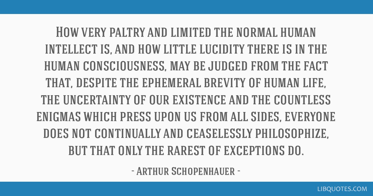 How very paltry and limited the normal human intellect is, and how little lucidity there is in the human consciousness, may be judged from the fact...
