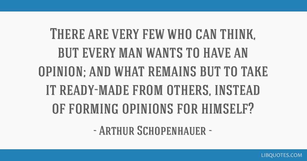 There are very few who can think, but every man wants to have an opinion; and what remains but to take it ready-made from others, instead of forming...