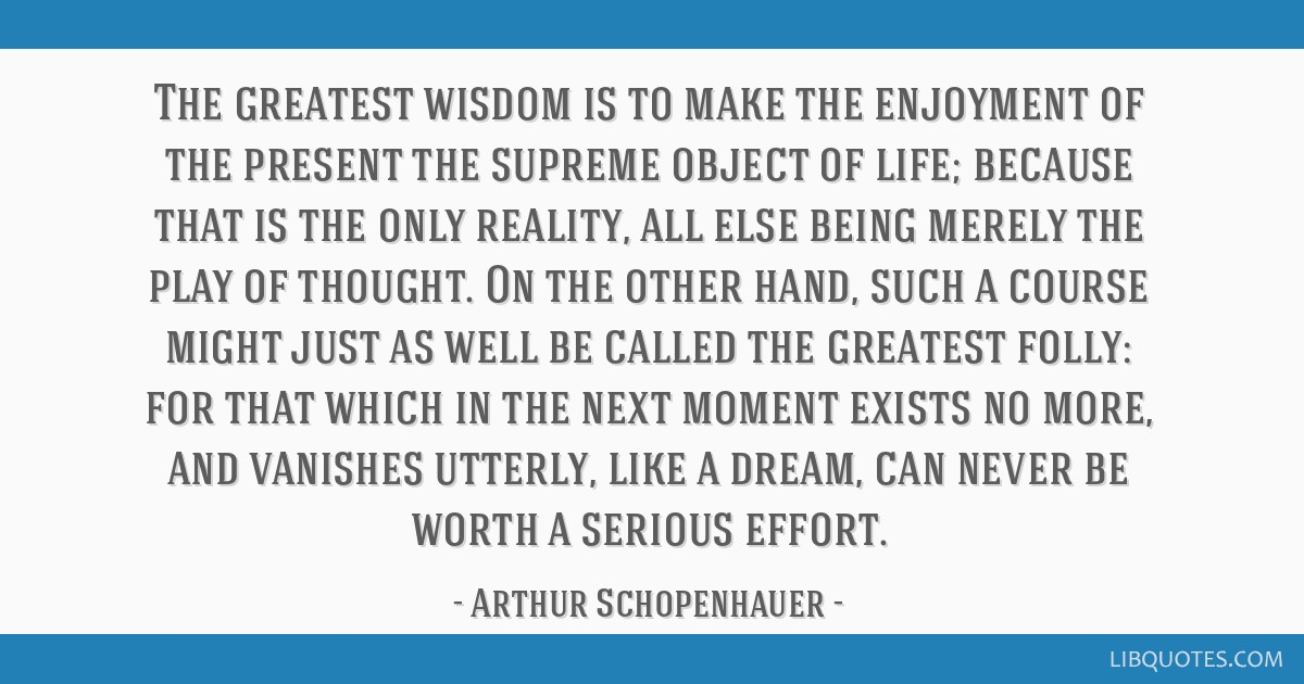The greatest wisdom is to make the enjoyment of the present the supreme object of life; because that is the only reality, all else being merely the...