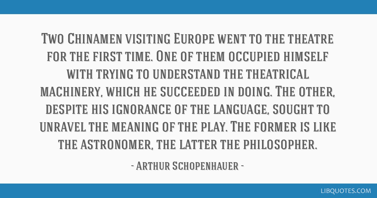 Two Chinamen visiting Europe went to the theatre for the first time. One of them occupied himself with trying to understand the theatrical machinery, ...