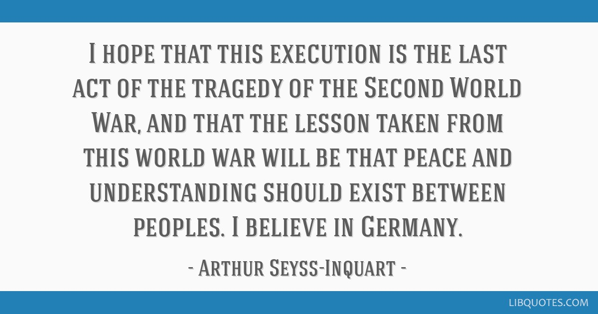 I hope that this execution is the last act of the tragedy of the Second World War, and that the lesson taken from this world war will be that peace...