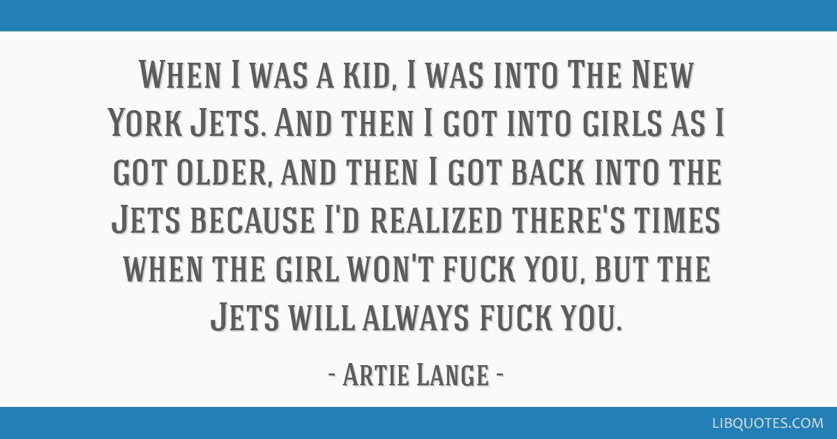 When I was a kid, I was into The New York Jets. And then I got into girls as I got older, and then I got back into the Jets because I'd realized...