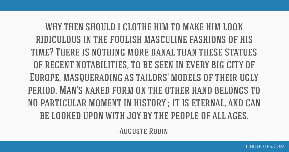 Why then should I clothe him to make him look ridiculous in the foolish masculine fashions of his time? There is nothing more banal than these...