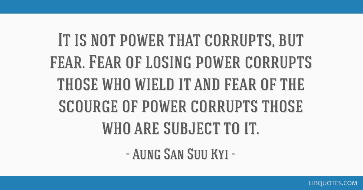 It is not power that corrupts, but fear. Fear of losing power corrupts those who wield it and fear of the scourge of power corrupts those who are...