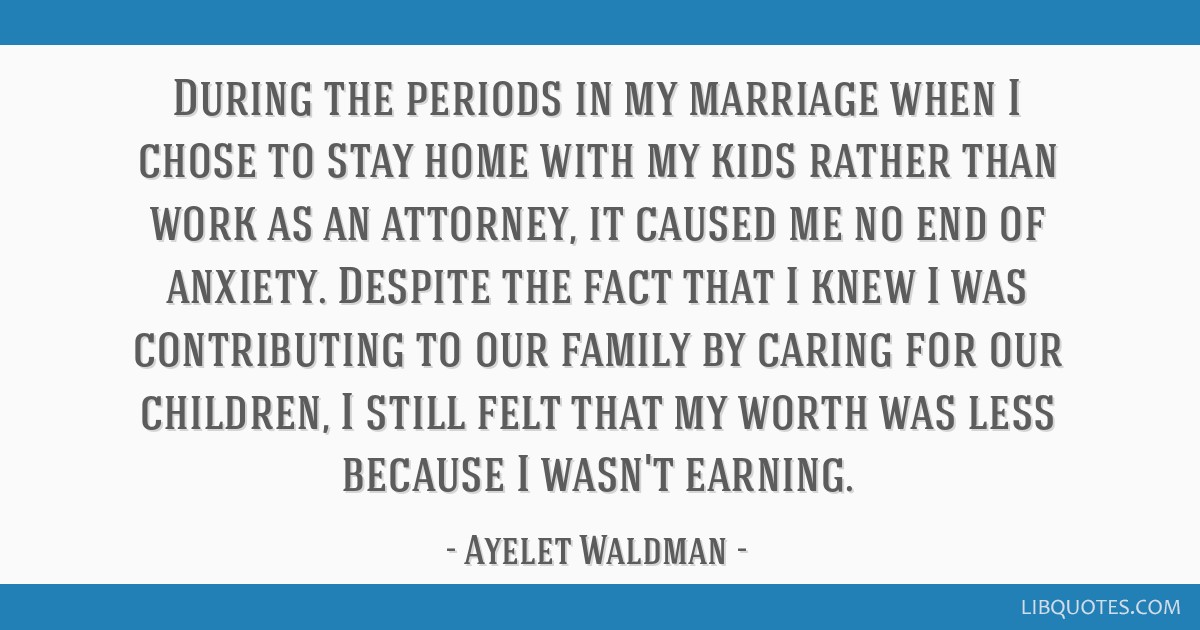 During the periods in my marriage when I chose to stay home with my kids rather than work as an attorney, it caused me no end of anxiety. Despite the ...
