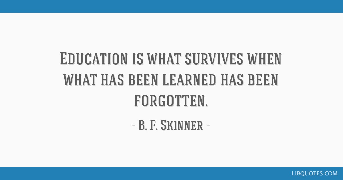 Education is what survives when what has been learned has been forgotten.