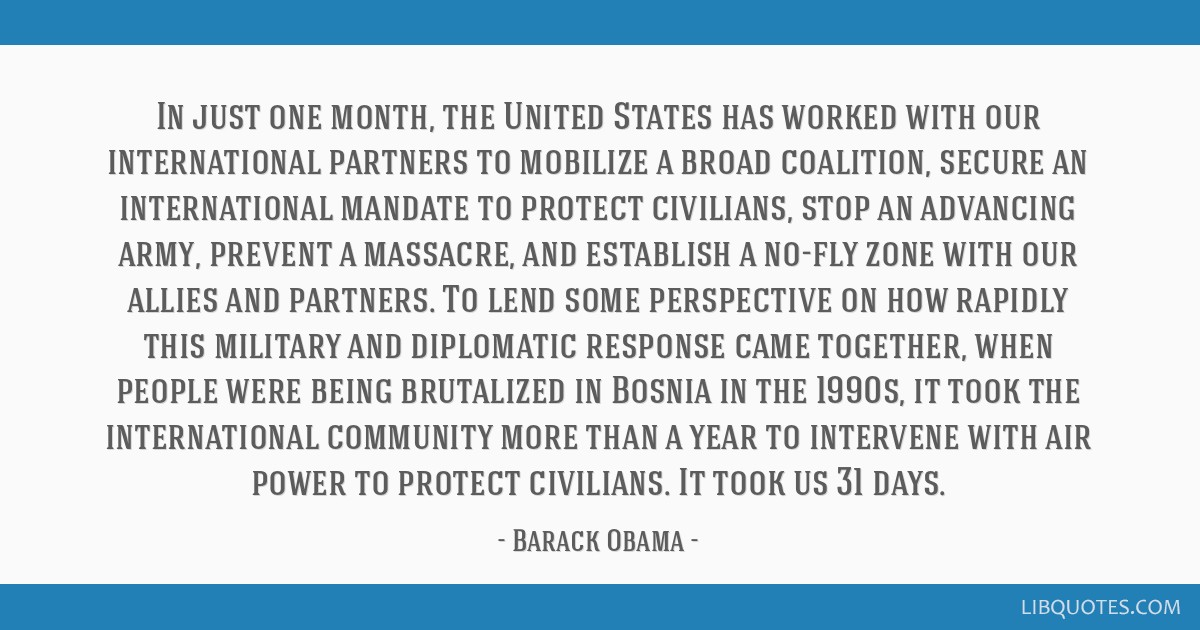 In just one month, the United States has worked with our international partners to mobilize a broad coalition, secure an international mandate to...
