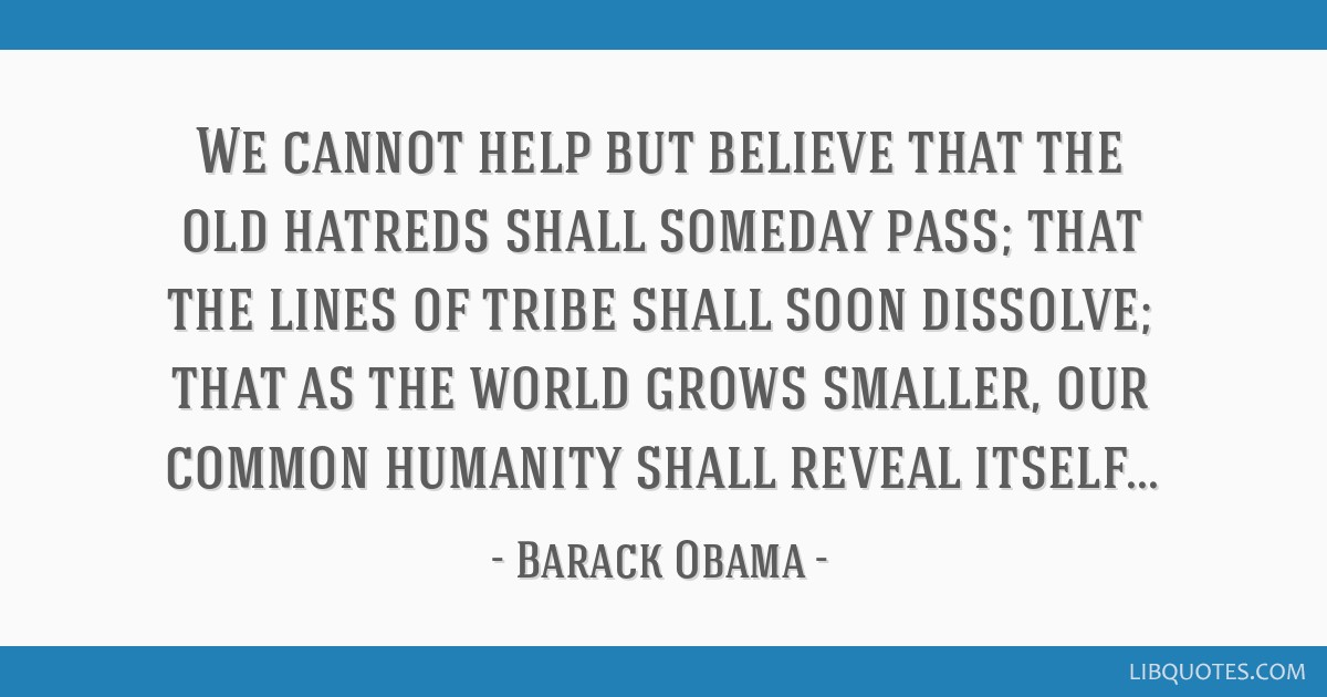 We cannot help but believe that the old hatreds shall someday pass; that the lines of tribe shall soon dissolve; that as the world grows smaller, our ...