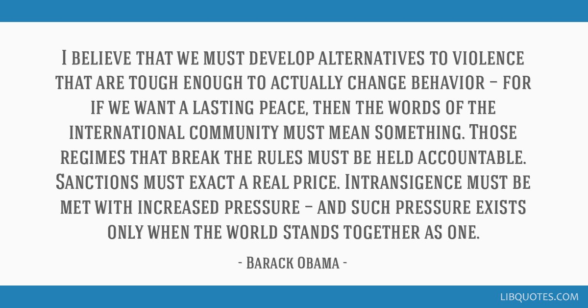 I believe that we must develop alternatives to violence that are tough enough to actually change behavior — for if we want a lasting peace, then...