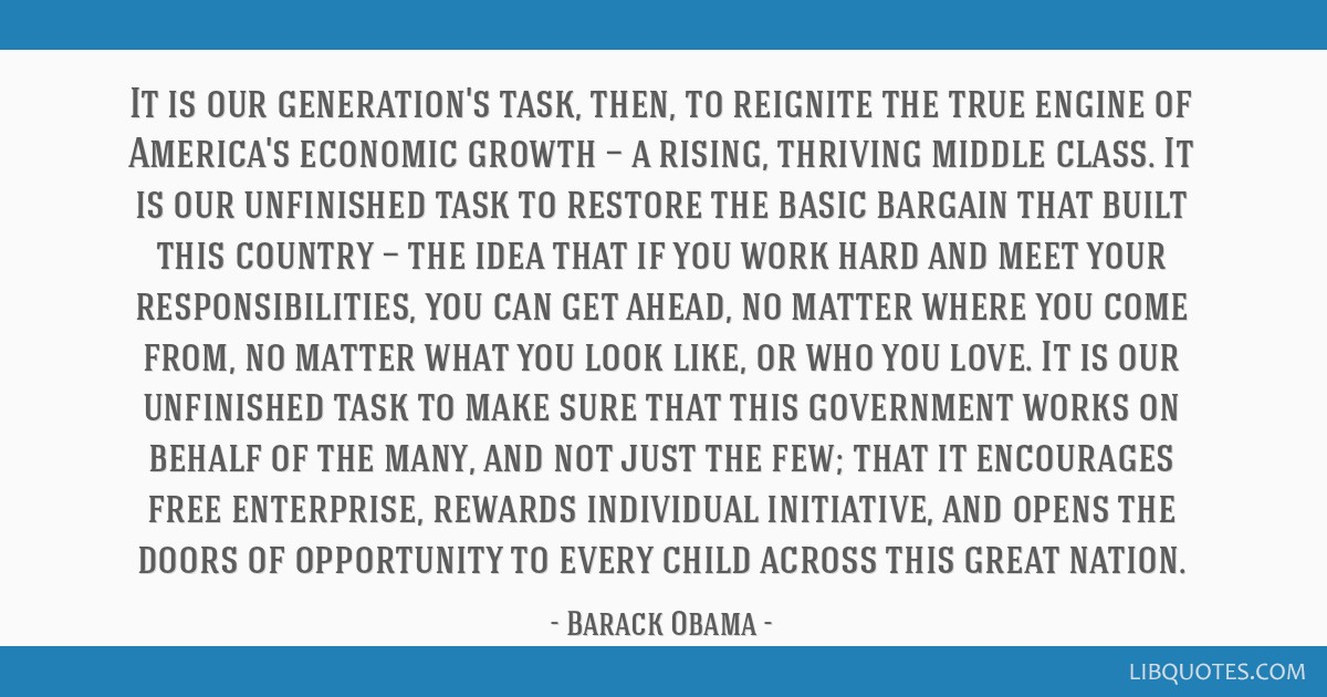 It is our generation's task, then, to reignite the true engine of America's economic growth — a rising, thriving middle class. It is our unfinished ...