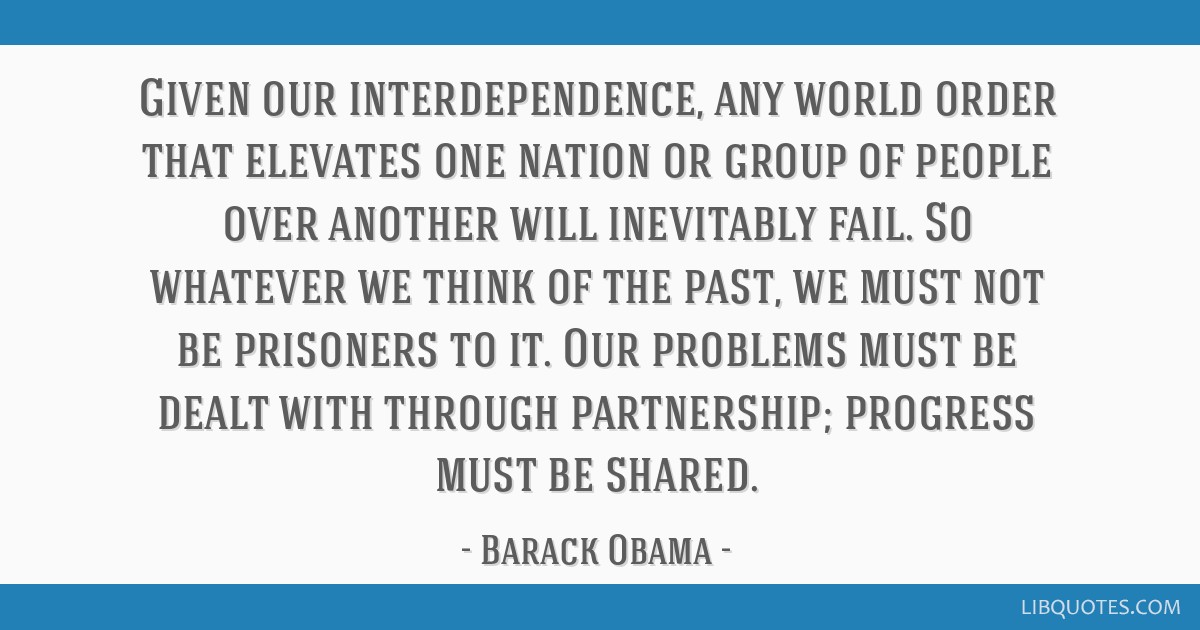 Given our interdependence, any world order that elevates one nation or group of people over another will inevitably fail. So whatever we think of the ...