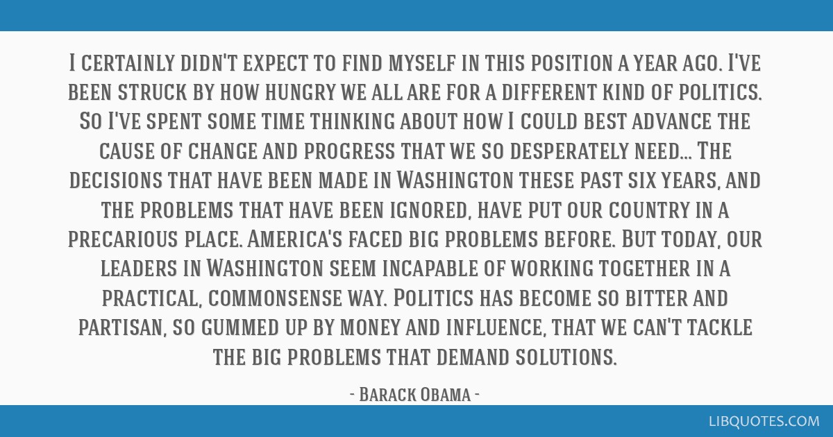 I certainly didn't expect to find myself in this position a year ago. I've been struck by how hungry we all are for a different kind of politics. So...