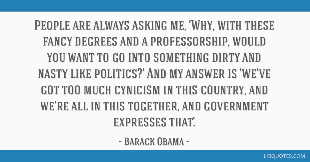 People are always asking me, 'Why, with these fancy degrees and a professorship, would you want to go into something dirty and nasty like politics?'...