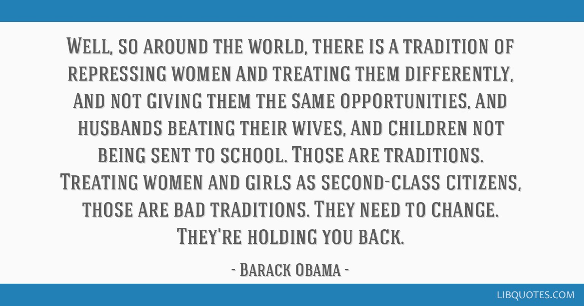 Well, so around the world, there is a tradition of repressing women and treating them differently, and not giving them the same opportunities, and...