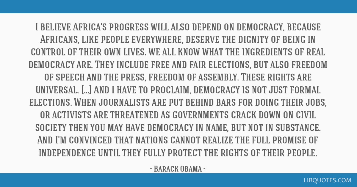I believe Africa's progress will also depend on democracy, because Africans, like people everywhere, deserve the dignity of being in control of their ...