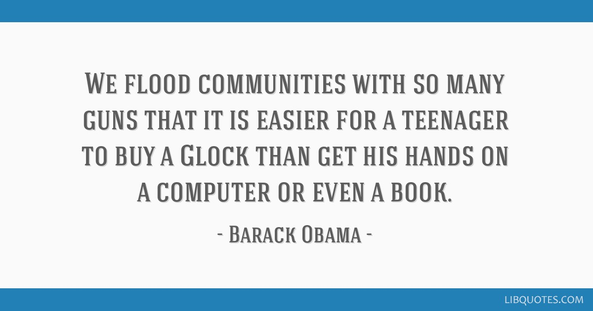 We flood communities with so many guns that it is easier for a teenager to buy a Glock than get his hands on a computer or even a book.