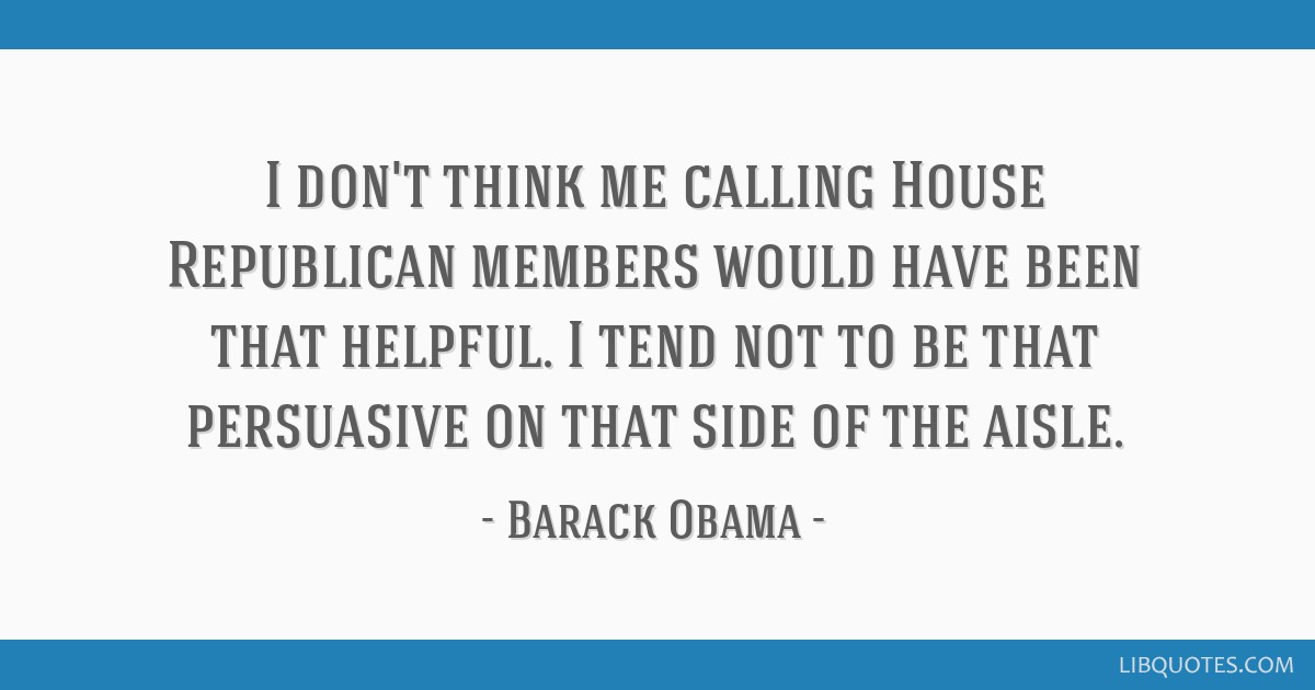 I don't think me calling House Republican members would have been that helpful. I tend not to be that persuasive on that side of the aisle.