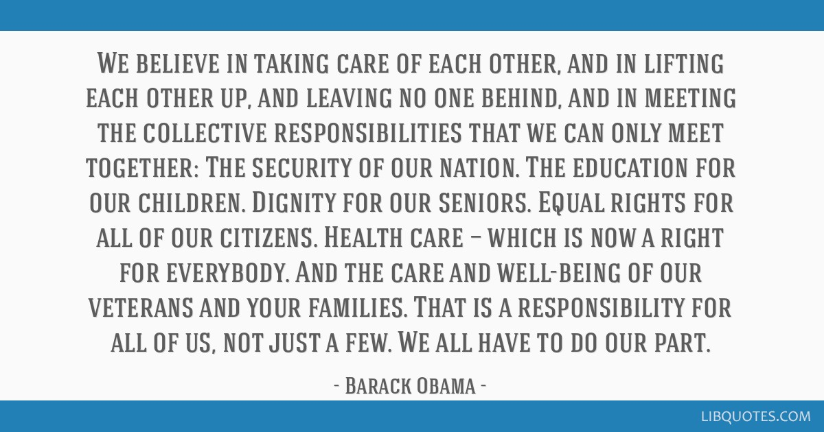 We believe in taking care of each other, and in lifting each other up, and leaving no one behind, and in meeting the collective responsibilities that ...