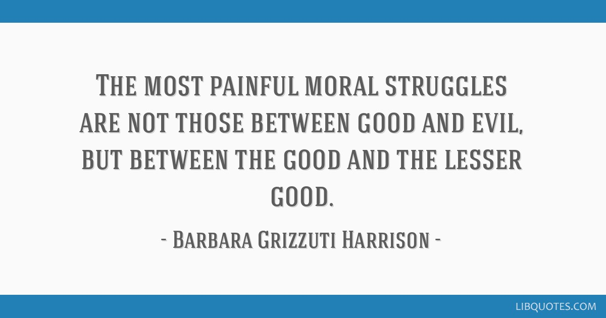 The most painful moral struggles are not those between good and evil, but between the good and the lesser good.