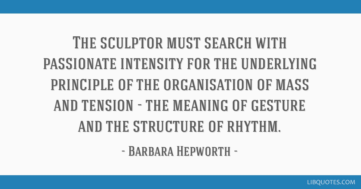 The sculptor must search with passionate intensity for the underlying principle of the organisation of mass and tension - the meaning of gesture and...