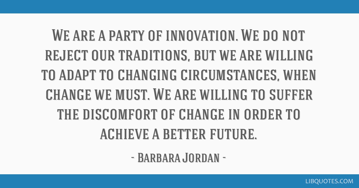 We are a party of innovation. We do not reject our traditions, but we are willing to adapt to changing circumstances, when change we must. We are...