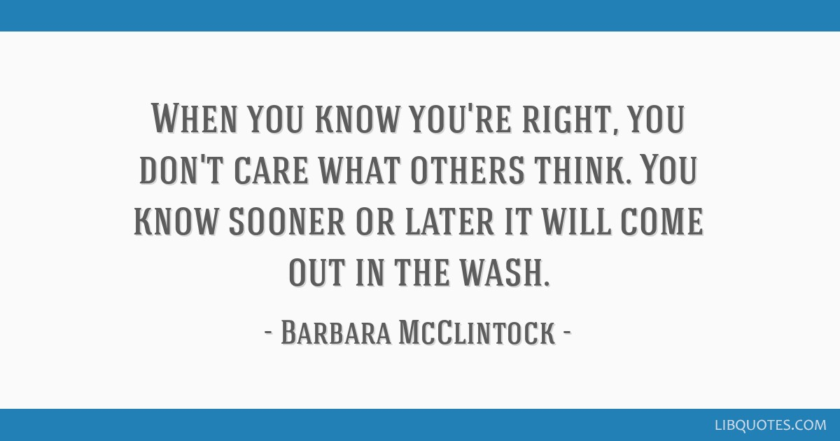 When you know you're right, you don't care what others think. You know sooner or later it will come out in the wash.