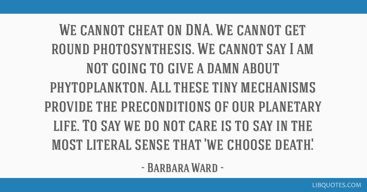 We cannot cheat on DNA  We cannot get round photosynthesis  We
