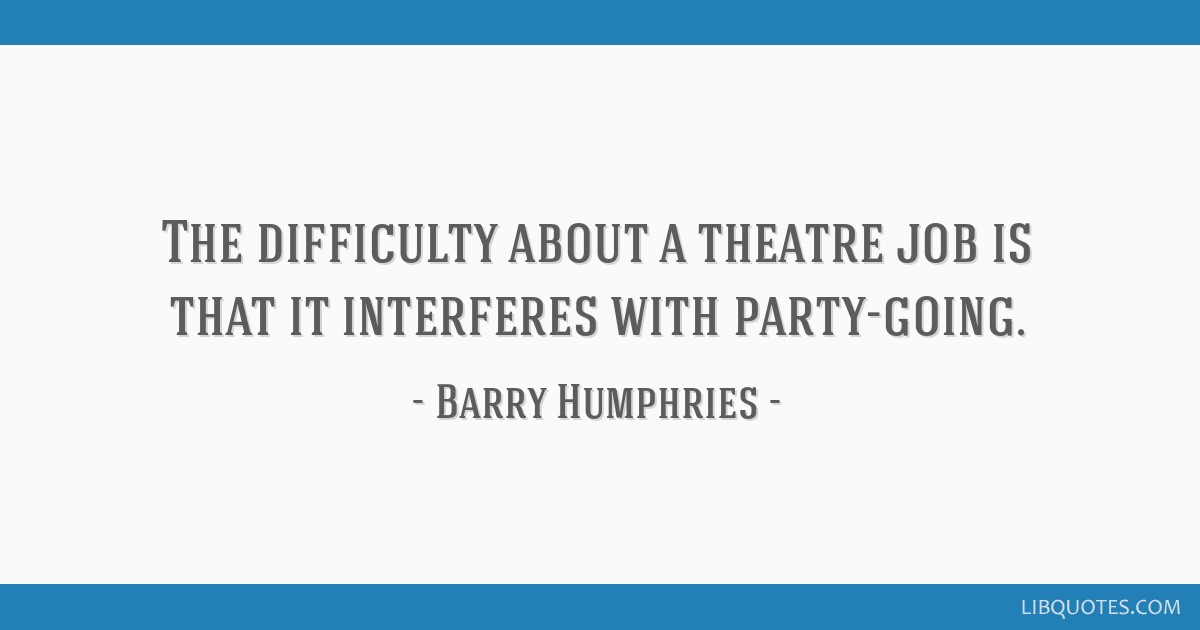 The difficulty about a theatre job is that it interferes with party-going.