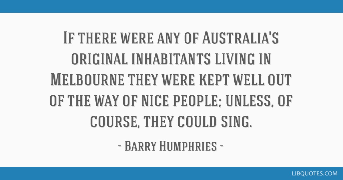 If there were any of Australia's original inhabitants living in Melbourne they were kept well out of the way of nice people; unless, of course, they...