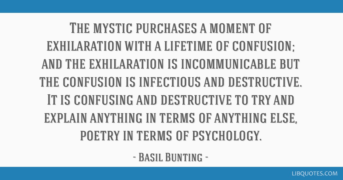 The mystic purchases a moment of exhilaration with a lifetime of confusion; and the exhilaration is incommunicable but the confusion is infectious...