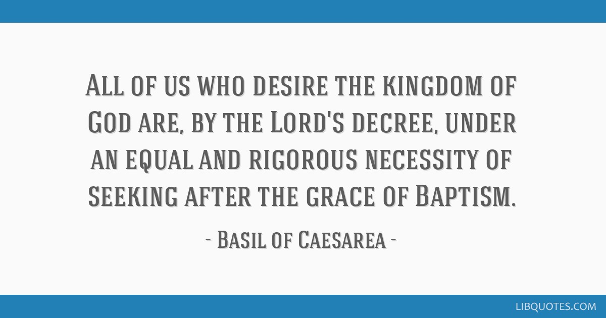 All of us who desire the kingdom of God are, by the Lord's decree, under an equal and rigorous necessity of seeking after the grace of Baptism.