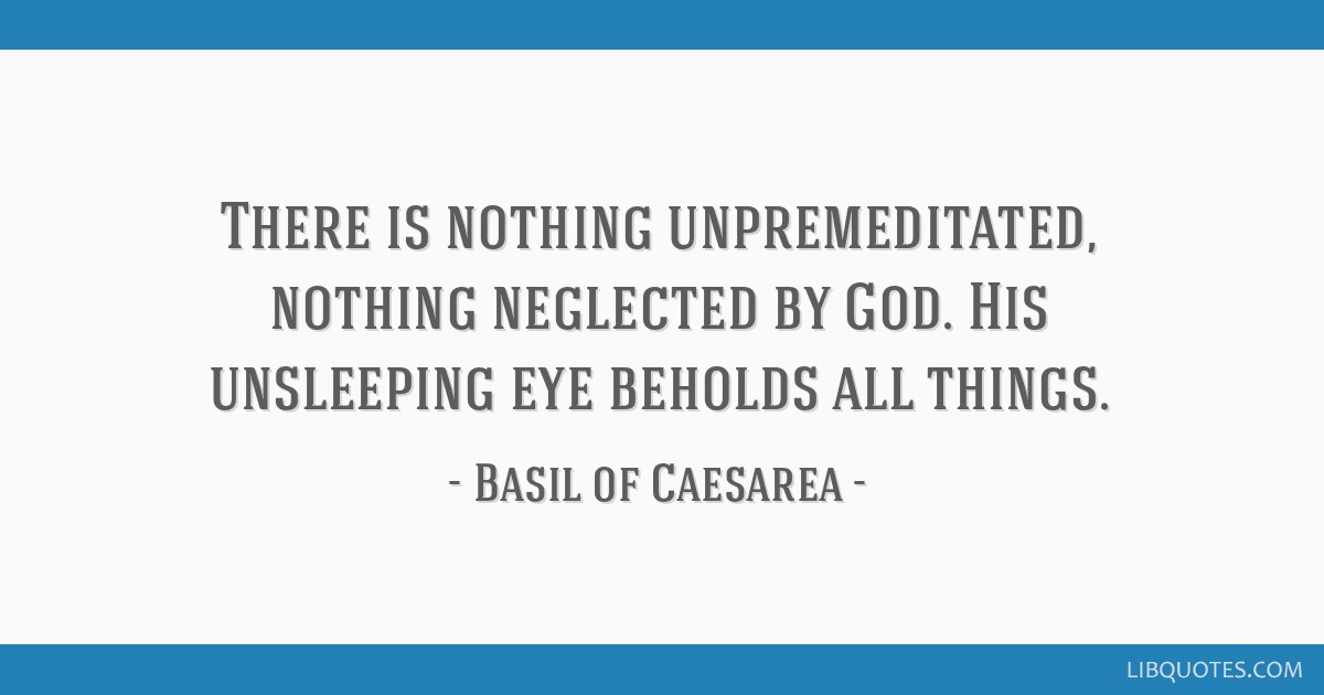 There is nothing unpremeditated, nothing neglected by God. His unsleeping eye beholds all things.