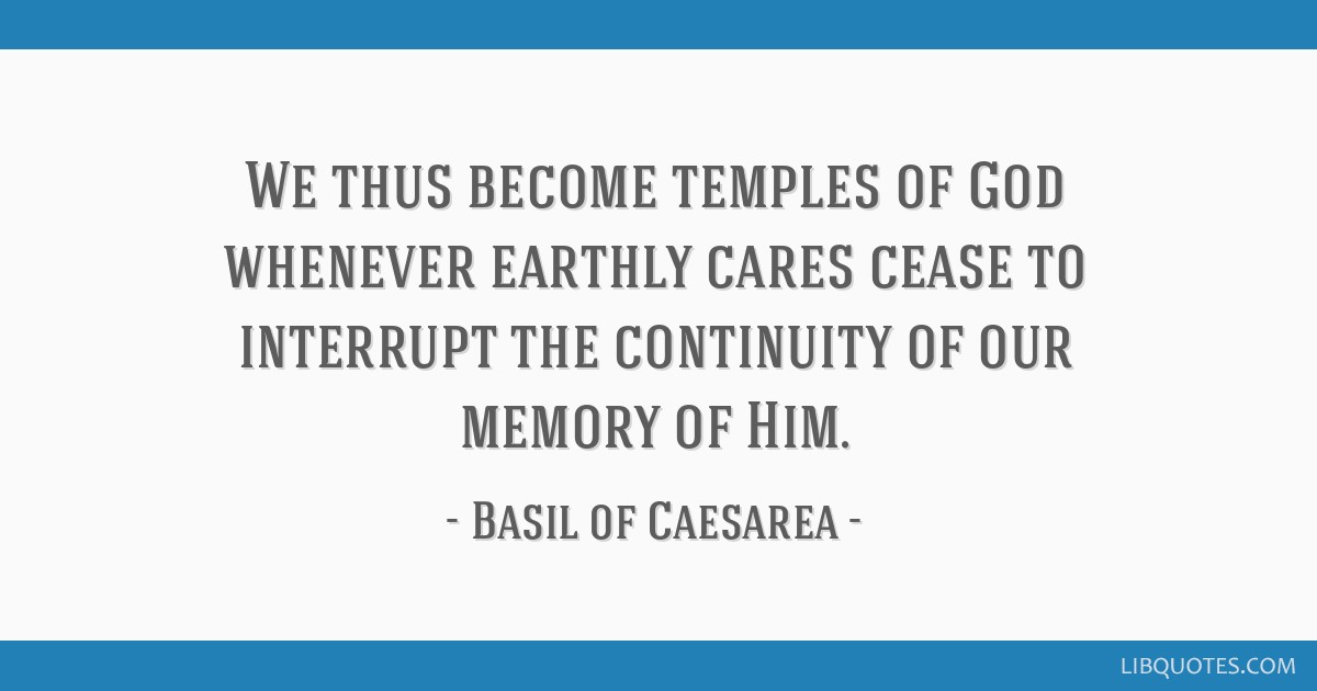 We thus become temples of God whenever earthly cares cease to interrupt the continuity of our memory of Him.