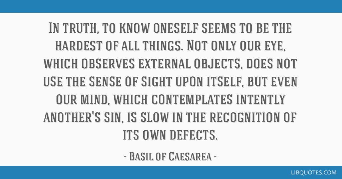 In truth, to know oneself seems to be the hardest of all things. Not only our eye, which observes external objects, does not use the sense of sight...