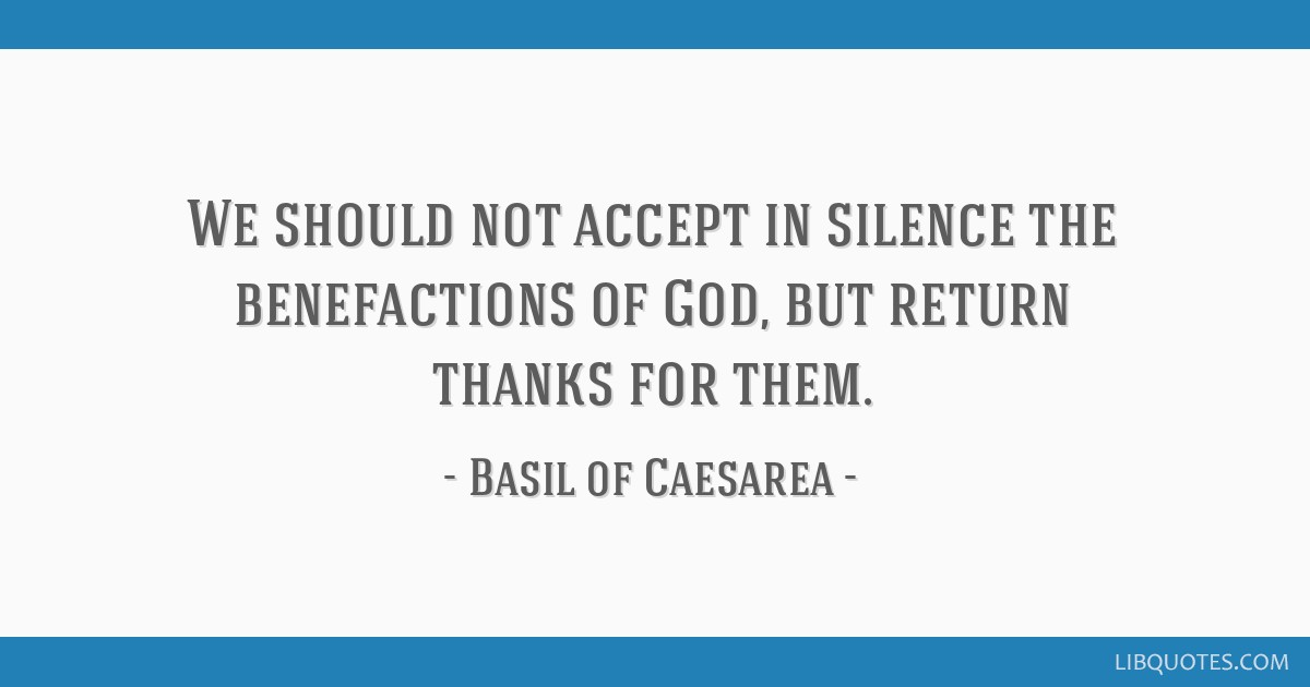 We should not accept in silence the benefactions of God, but return thanks for them.