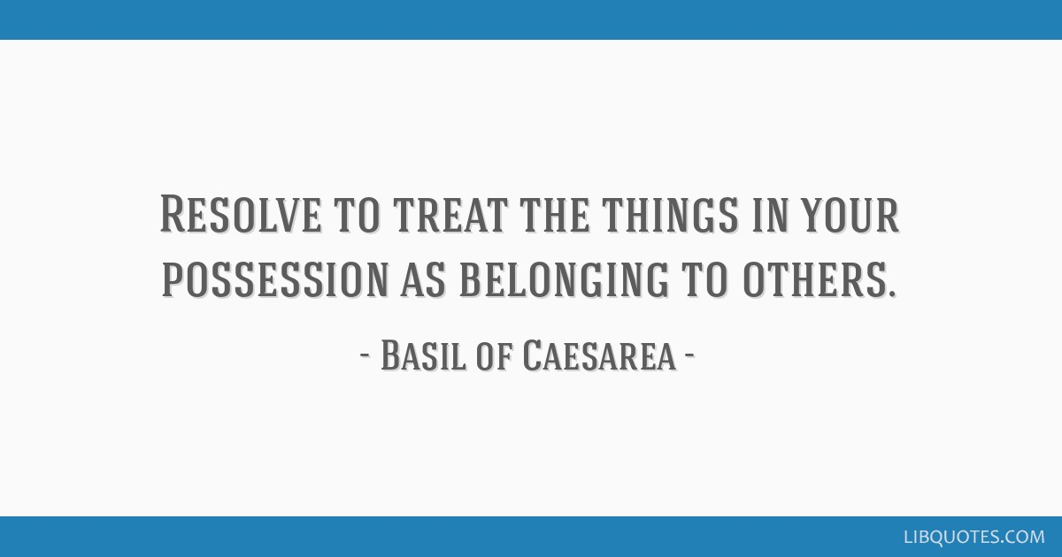 Resolve to treat the things in your possession as belonging to others.