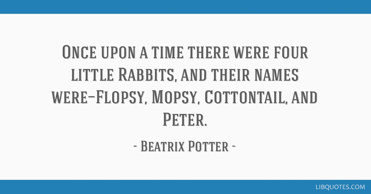 Once upon a time there were four little Rabbits, and their names were—Flopsy, Mopsy, Cottontail, and Peter.
