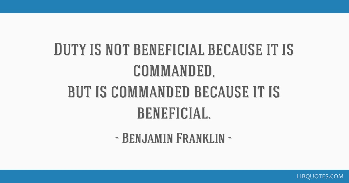 Duty is not beneficial because it is commanded, but is commanded because it is beneficial.