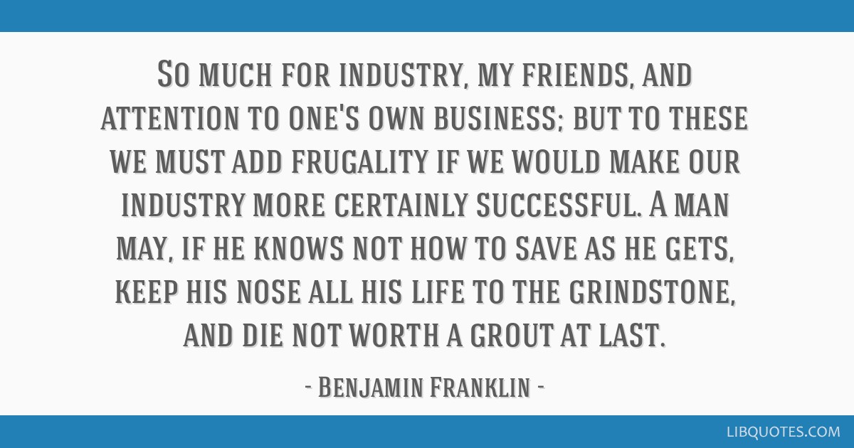 So much for industry, my friends, and attention to one's own business; but to these we must add frugality if we would make our industry more...