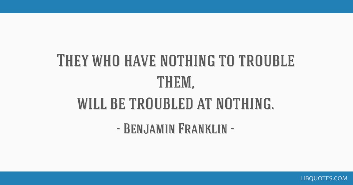 They who have nothing to trouble them, will be troubled at nothing.