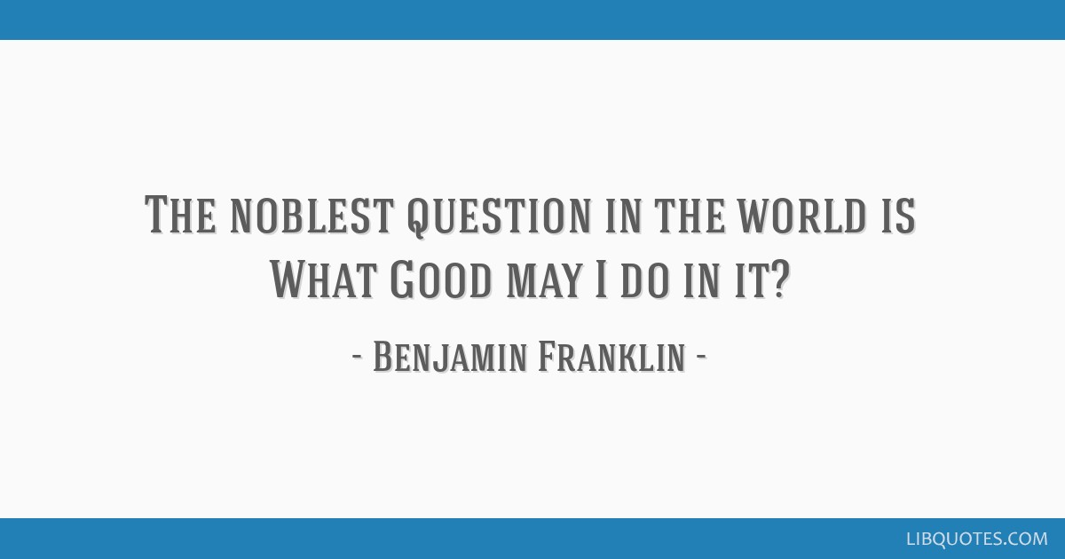 The noblest question in the world is What Good may I do in it?