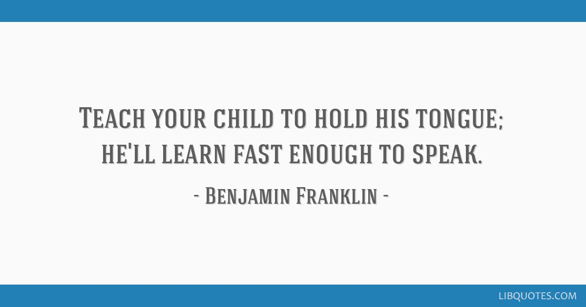 Teach your child to hold his tongue; he'll learn fast enough to speak.