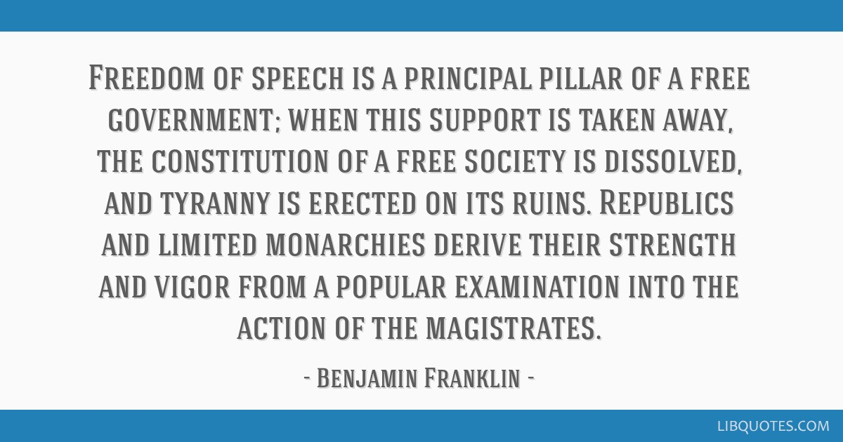 Freedom of speech is a principal pillar of a free government; when this support is taken away, the constitution of a free society is dissolved, and...