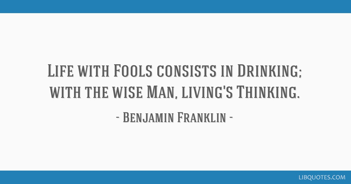 Life with Fools consists in Drinking; with the wise Man, living's Thinking.