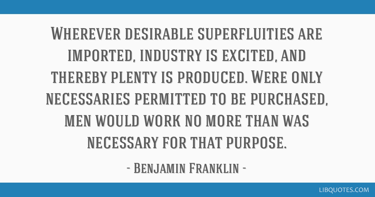 Wherever desirable superfluities are imported, industry is excited, and thereby plenty is produced. Were only necessaries permitted to be purchased,...