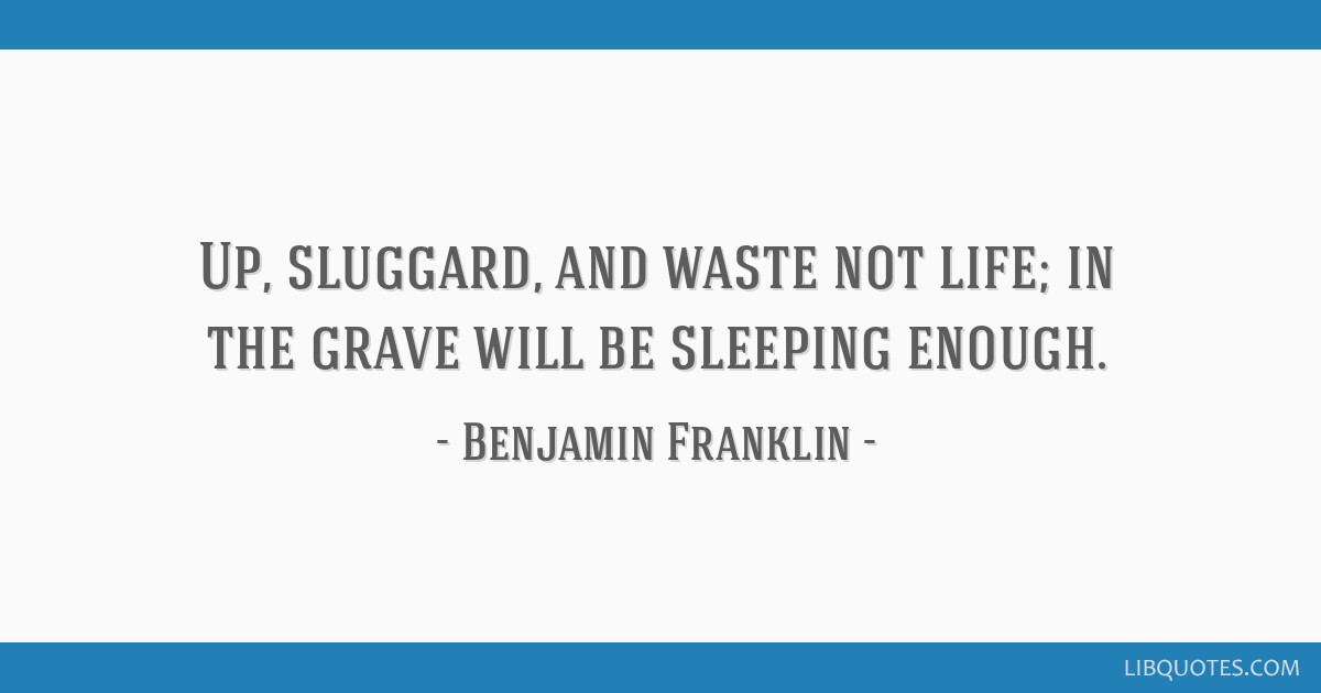 Up, sluggard, and waste not life; in the grave will be sleeping enough.